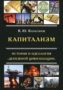 Катасонов В.Ю. Капитализм. История и идеология  «денежной цивилизации».