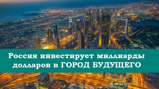 Россия инвестирует миллиарды долларов в ГОРОД БУДУЩЕГО